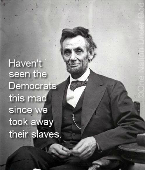Abe Lincoln - Not seen the Democrats this mad since we took away their slaves