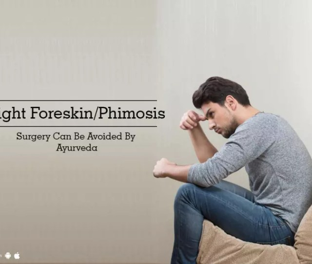 Tight Foreskin Phimosis Surgery Can Be Avoided By Ayurveda