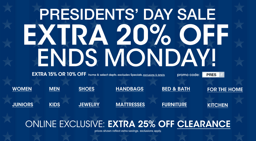 PRESIDENTS DAY SALE - EXTRA 20% OFF - ENDS MONDAY! Extra 15% or 10% off home and select depts. excludes Specials. promo code: PRES