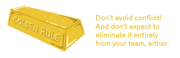 GOLDEN RULE: Don't avoid conflict! And don't expect to eliminate it entirely from your team, either.