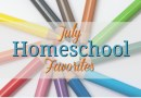 Homeschool Favorites | July 2017