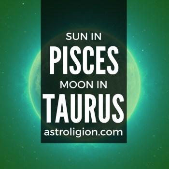 PISCES SUN TAURUS MOON