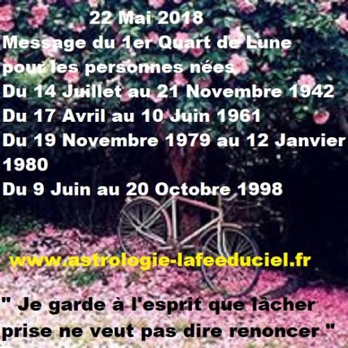 Message du 1er Quart de Lune du 22 Mai 2018 pour les personnes néesDu 14 Juillet au 21 Novembre 1942  Du 17 Avril au 10 Juin 1961  Du 19 Novembre 1979 au 12 Janvier 1980  Du 9 Juin au 20 Octobre 1998