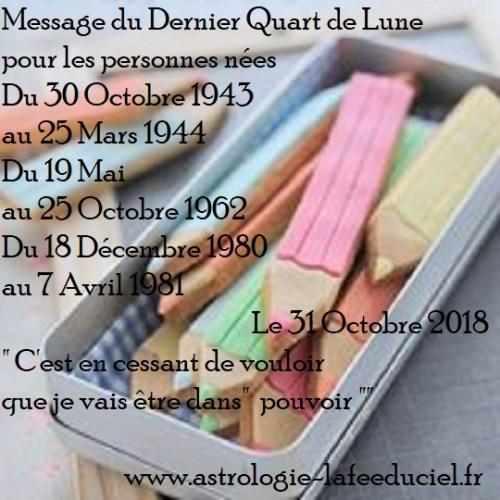 Message du Dernier Quart de Lune du 31 Octobre 2018 pour les personnes nées  Du 30 Octobre 1943 au 25 Mars 1944 Du 19 Mai au 25 Octobre 1962 Du 18 Décembre 1980 au 7 Avril 1981