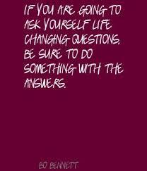 Se vais fazer perguntas a ti próprio que sejam de mudança, então faz alguma coisa com as respostas.