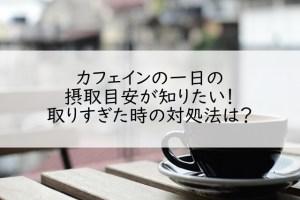 カフェインの一日の摂取目安が知りたい!取りすぎた時の対処法は?