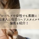 グレーヘアで女性でも素敵に!日本人に似合うヘアスタイルや髪形を紹介!