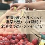 果物を皮ごと食べるなら農薬の洗い方を確認!危険度の高いランキングは?