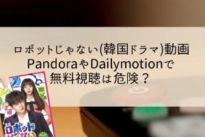 ロボットじゃない(韓国ドラマ)動画をPandoraやDailymotionで無料視聴は危険?