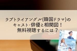 ラブトライアングル(韓国ドラマ)のキャスト・俳優と相関図!無料視聴するには?