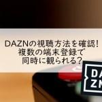 DAZN(ダゾーン)の視聴方法を確認!複数の端末登録で同時に観られる?