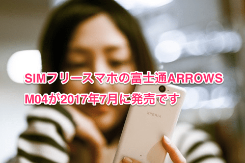 SIMフリースマホの富士通ARROWS M04が2017年7月に発売です