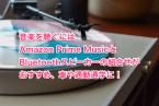 音楽を聴くにはAmazon Prime MusicとBluetoothスピーカーの組合せがおすすめ、車や通勤通学に!