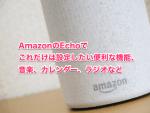 AmazonのEchoでこれだけは設定したい便利な機能、音楽、カレンダー、ラジオなど