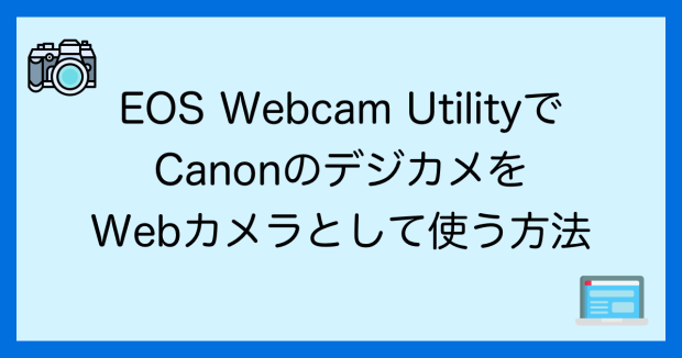 EOS Webcam UtilityでCanonのデジカメがWebカメラとして使う方法。実際の使用感は?