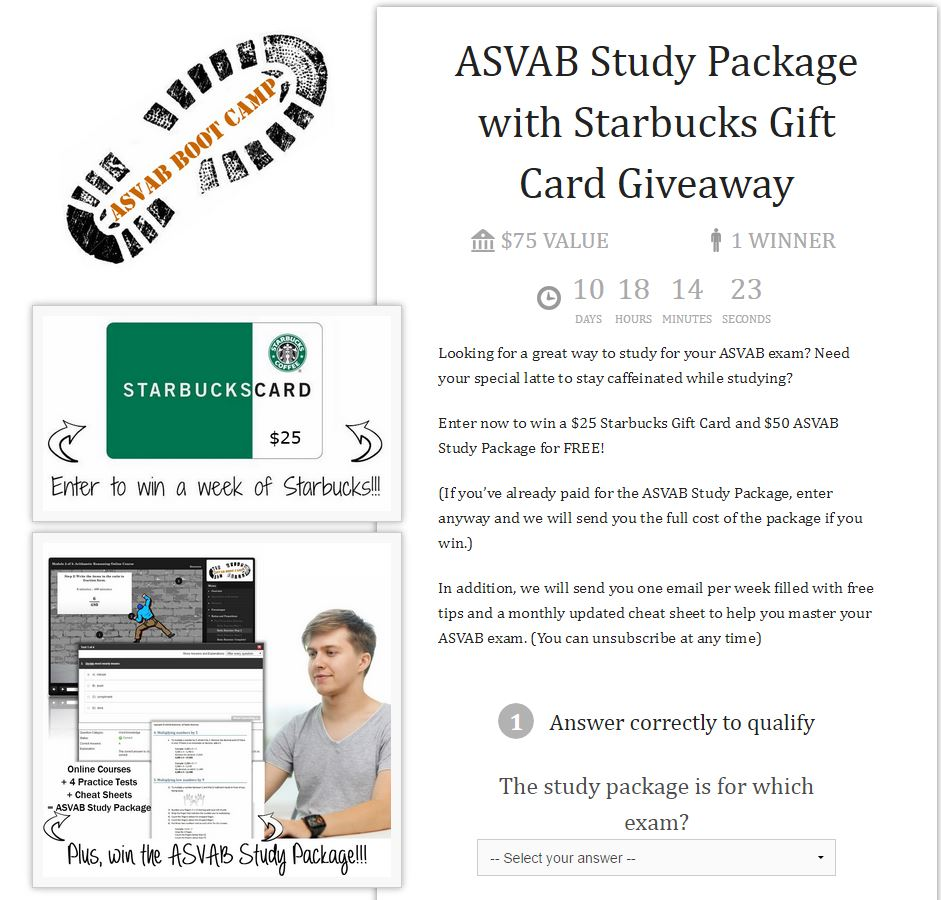 Looking for a great way to study for your ASVAB exam? Need your special latte to stay caffeinated while studying? Enter now to win a $25 Starbucks Gift Card and $50 ASVAB Study Package for FREE! (If you've already paid for the ASVAB Study Package, enter anyway and we will send you the full cost of the package if you win.) In addition, we will send you one email per week filled with free tips and a monthly updated cheat sheet to help you master your ASVAB exam. (You can unsubscribe at any time)