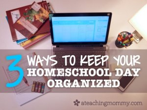 Three Ways to Keep Your Homeschool Day Organized