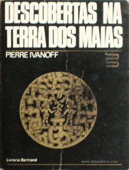 Pierre Ivanoff – Descoberta na Terra dos Maias «Tradução de Mário V. de Soares» - Livraria Bertrand – Amadora – 1975. Desc. 314 pág / 20 cm x 15 cm / E. Ilust. «€15.00»