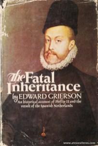 "Edward Grierson - The Fatal Inheritance ""An Historical Accounnt Of Phillip II And The Revolt Of The Spanish Netherlands"" - Victor Gollancz Ltd - London - 1969. Desc. 390 pág / 23,5 cm x 15,5 cm / E «€50.00»"