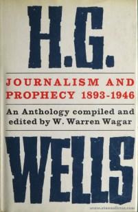 W. Warren Wagar - H.G. Well Journalism And Prophecy 1893-1946 (An Tnthology) - The Bodley Head - London - 1964. Desc. 330 pág / 22 cm x 14,5 cm / Br. Ilust. «€15.00»