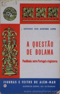Ant6onio dos Mártires Lopes - A Questão de Bolama ( Pendência Entre Portugal e Inglaterra )(11) - Figuras e Feitos de Além - Mar - Agencia - Geral do Ultramar - Lisboa - 1970. Desc.[104] pág / 11,5 cm x 8 cm / Br «€10.00»