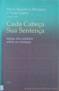 Maria Benedicta Monteiro e Paula Castro - Cada Cabeça Sua Sentença - Ideias dos Adultos Sobre as Crianças - Celta Editora - Oeiras - 1997. Desc.[237] pág / 24 cm x 15,5 cm / Br. «€20.00»