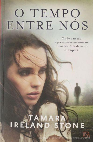 Tamara Ireland Stone - O Tempo Entre Nós (Onde Passado e Presente se Encontram Numa História de Amor Intemporal) - Edições Asa - Alfragide 2013 - «€10.00»