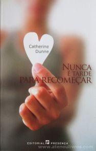 Catherine Dunne - Nunca é Tarde Para Recomeçar - Editorial Presença - Queluz de Baixo - 2004 «€10.00»