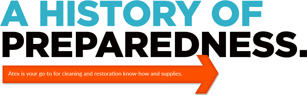 A History of Preparedness. Atex is your go-to for cleaning and restoration know-how and supplies.