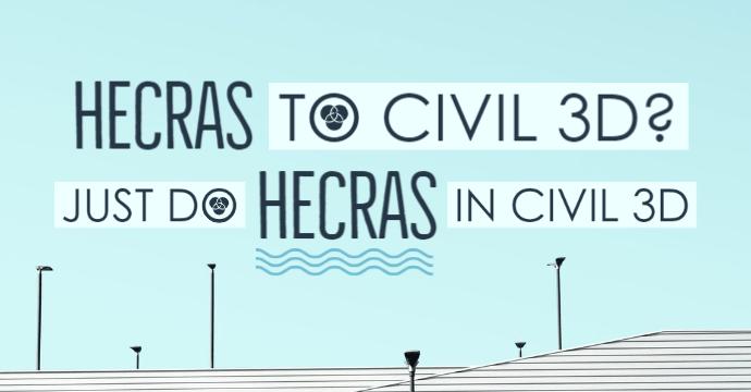 HecRas To Civil 3D? Just Do HecRas IN Civil 3D
