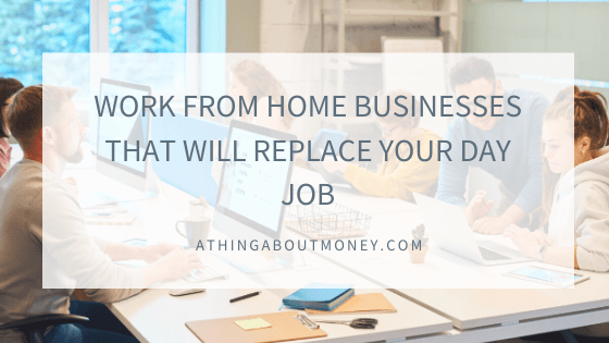 WORK FROM HOME BUSINESSES THAT WILL REPLACE YOUR DAY JOB