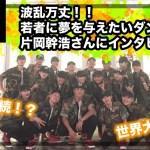 波乱万丈!!若者に夢を与えたいダンサー、片岡幹浩さんにインタビュー!!