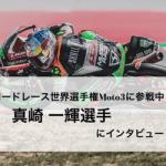 ロードレース世界選手権Moto3に参戦中の真崎一輝選手にインタビュー!