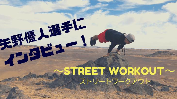 ストリートワークアウトアスリートの矢野 優人(まさと)選手にインタビュー!