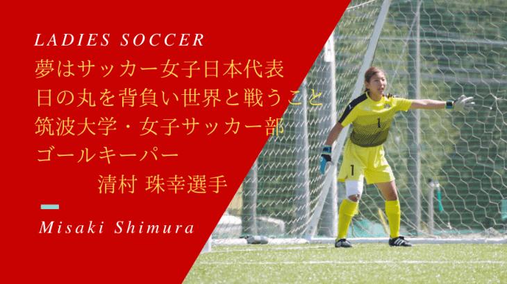 夢はサッカー女子日本代表として、日の丸を背負い、世界と戦うこと!筑波大学のゴールキーパー清村 珠幸(しむら みさき)選手に迫る!