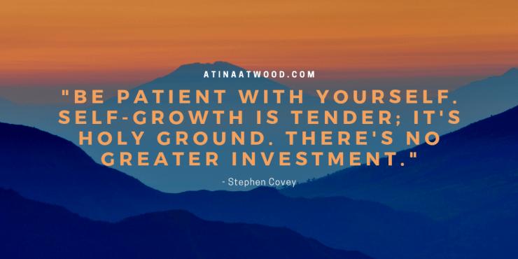 """Be patient with yourself. Self-growth is tender; it's holy ground. There's no greater investment."" -Stephen Covey.png"