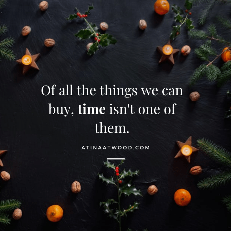 "Quote: ""Of all the things we can buy, time isn't one of them."" Atina Atwood. Background: Winter Christmas setting with candles, stars, sprigs of holly, and nuts."