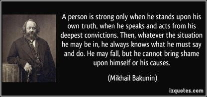 quote-a-person-is-strong-only-when-he-stands-upon-his-own-truth-when-he-speaks-and-acts-from-his-deepest-mikhail-bakunin-208839