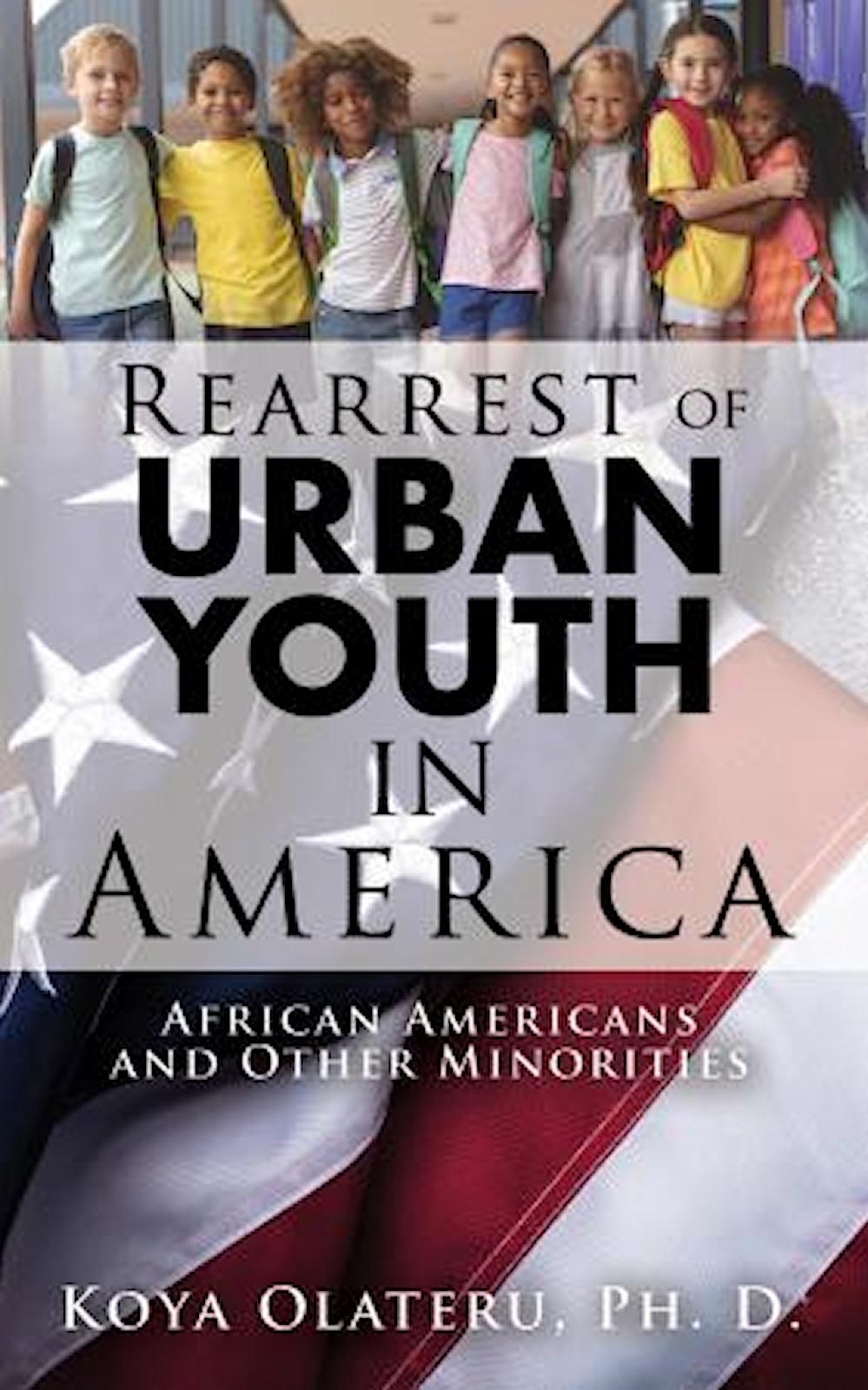 Rearrest of Urban Youth in America African-Americans and Other Minorities By Adekoya (Koya) Olateru-Olagbegi, Ph. D.