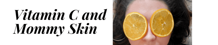 Vitamin C and Mommy Skin