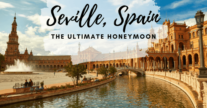 The Ultimate Honeymoon to Seville, Spain