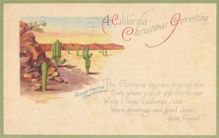 "A mostly white postcard with a small illustration of cacti in the desert, text directly below the illustration reads ""Desert cactus California"" in larger script to the right reads ""A California Christmas Greeting The Christmas days are drawing near Back where you sit with frozen ear While I from California send Warm greetings and good cheer, dear friend."""