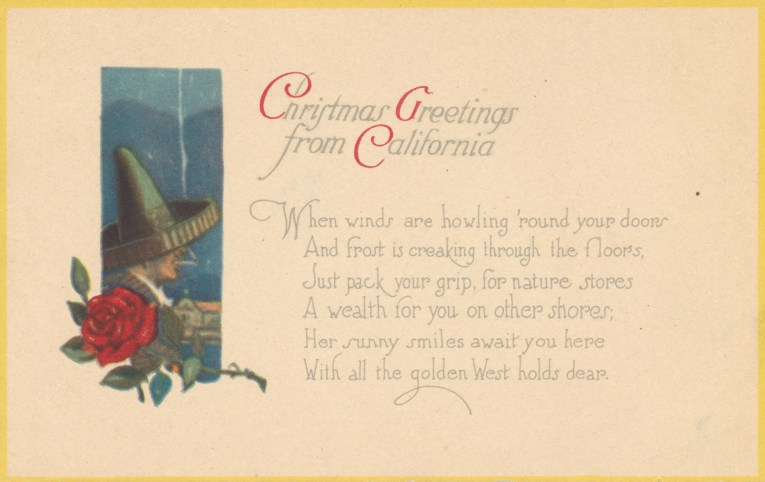 "A mostly white postcard features an illustration of a man wearing a large sombrero and smoking a cigarette with a rose below. Text reads ""Christmas Greetings from California When winds are howling 'round your doors And frost is creaking through the floors, Just pack your grip, for nature stores A wealth for you on other shores; Her sunny smiles await you here With all the golden West holds dear."""