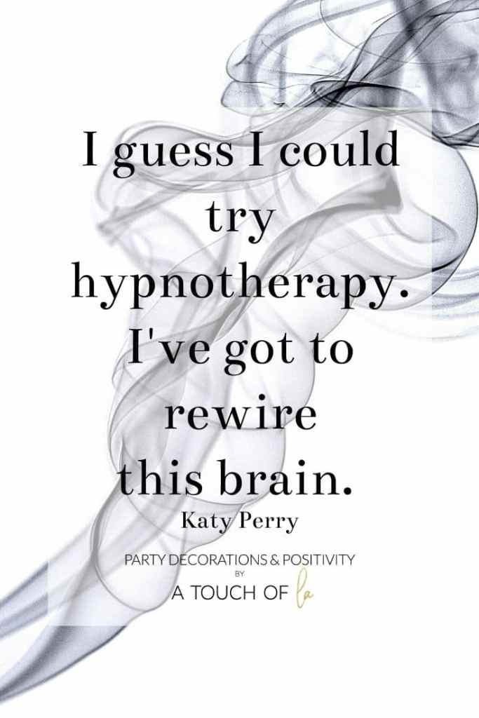 I Guess I could try hypnotherapy. I've got to rewire this brain.