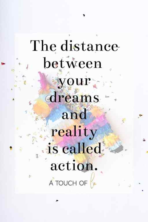 The distance between your dreams and reality is called action