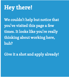 """Blue box with the following text inside """"Hey there! We couldn't help but notice that you have visited this page a few times. It looks like you're really thinking about working here, huh? Give it a shot and apply already!"""""""