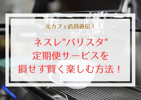 ネスカフェバリスタが無料で自宅に届く定期便を損せず注文する方法を元カフェ店員が紹介!
