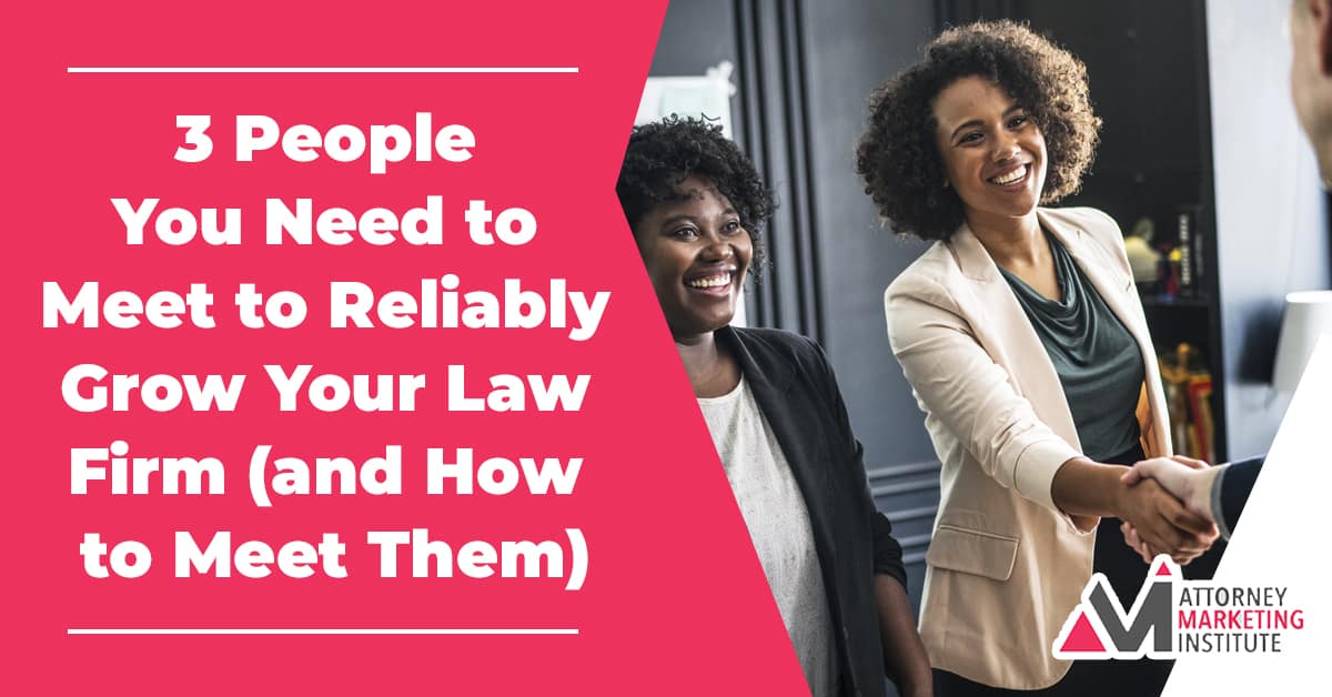 5: 3 People You Need to Meet to Reliably Grow Your Law Firm (and How to Meet Them)