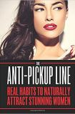 The Anti Pick Up Line: Real Habits To Naturally Attract Stunning Women