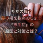 髪の毛を抜く癖『抜毛症(トリコチロマニア)』の原因と対策とは?
